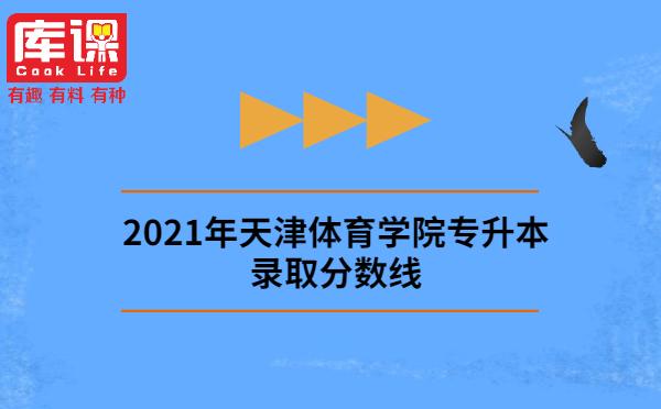 2021年天津体育学院专升本录取分数线
