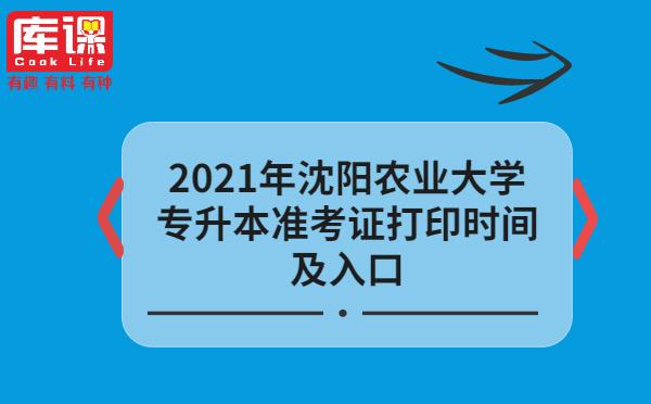 2021年沈阳农业大学专升本准考证打印时间及入口
