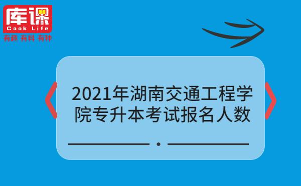 2021年湖南交通工程学院专升本考试报名人数