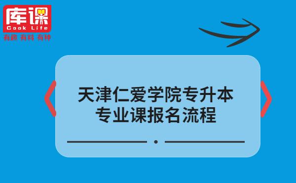天津仁爱学院专升本专业课报名流程