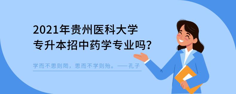 2021年贵州医科大学专升本招中药学专业吗