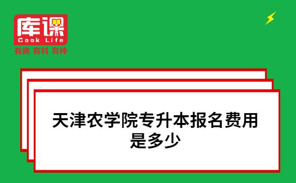 天津农学院专升本报名费用是多少