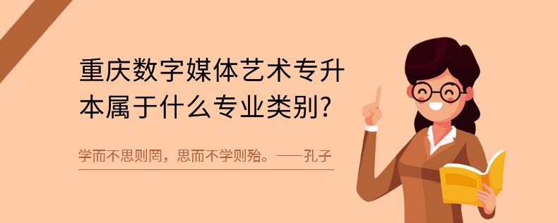 重庆数字媒体艺术专升本属于什么专业类别