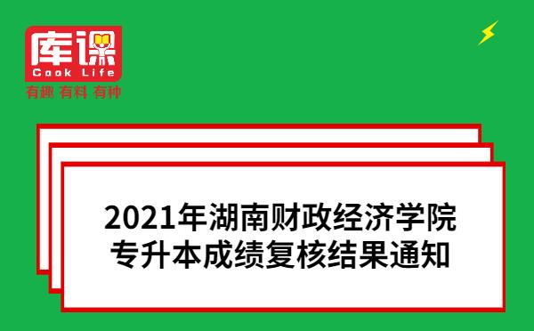 2021年湖南财政经济学院专升本成绩复核结果通知