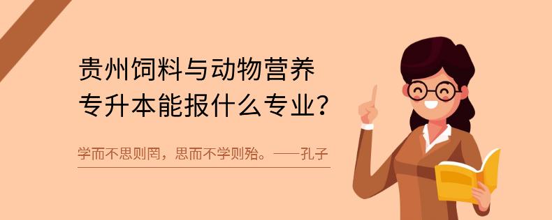 贵州饲料与动物营养专升本能报什么专业