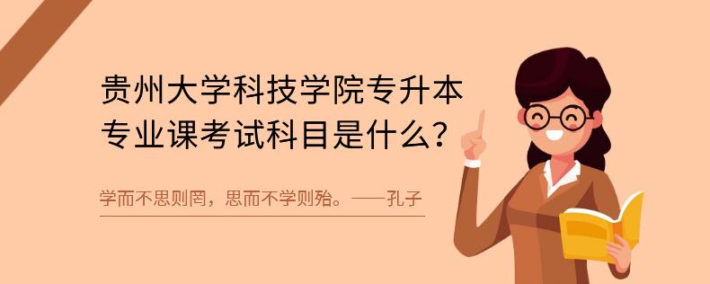 贵州大学科技学院专升本专业课考试科目是什么