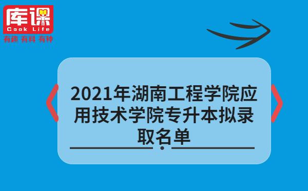 2021年湖南工程学院应用技术学院专升本拟录取名单