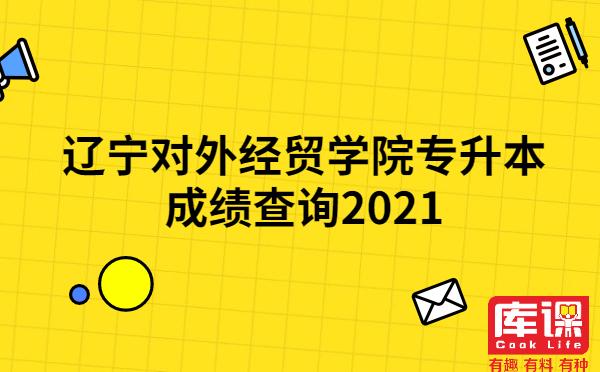 辽宁对外经贸学院专升本成绩查询2021