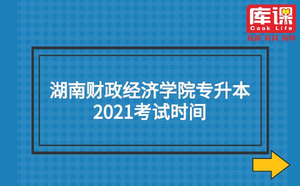湖南财政经济学院专升本2021考试时间