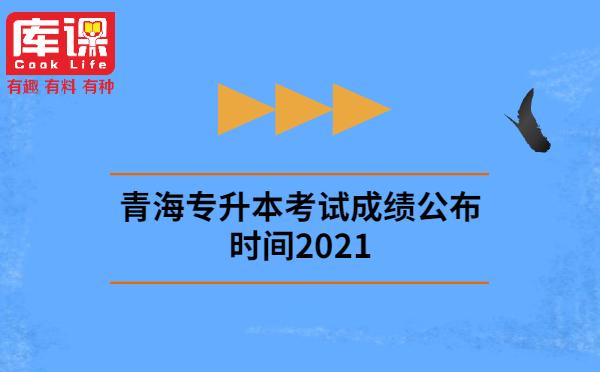 青海专升本考试成绩公布时间2021