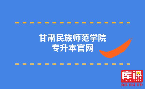 甘肃民族师范学院专升本官网