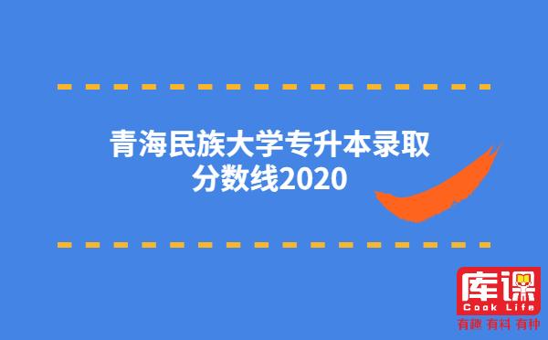 青海民族大学专升本录取分数线2020