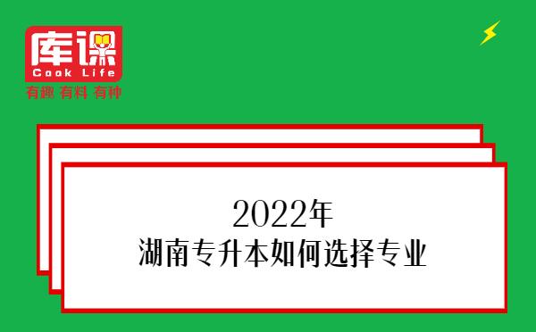 2022年湖南专升本如何选择专业