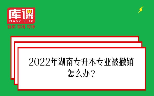 2022年湖南专升本专业被撤销怎么办?