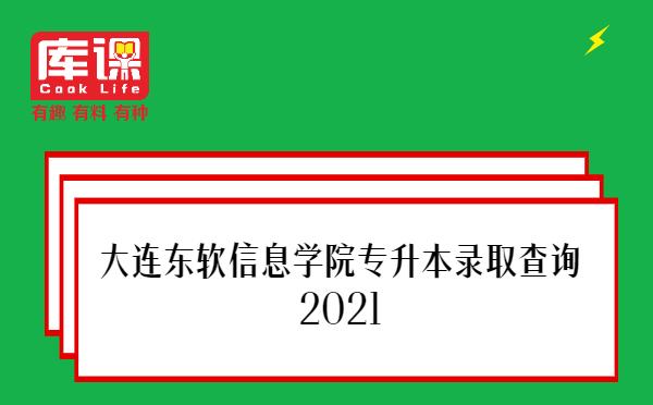 大连东软信息学院专升本录取查询2021