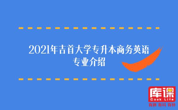 2021年吉首大学专升本商务英语专业介绍
