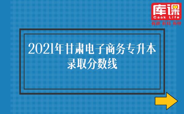 2021年甘肃电子商务专升本录取分数线