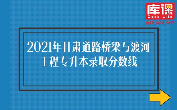 2021年甘肃道路桥梁与渡河工程专升本录取分数线