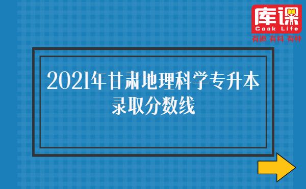 2021年甘肃地理科学专升本录取分数线