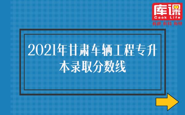 2021年甘肃车辆工程专升本录取分数线