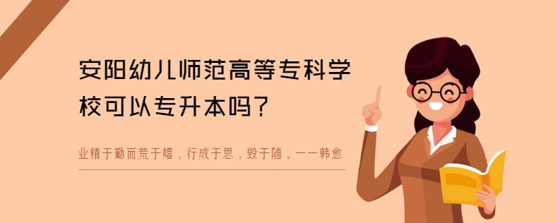 安阳幼儿师范高等专科学校可以专升本吗