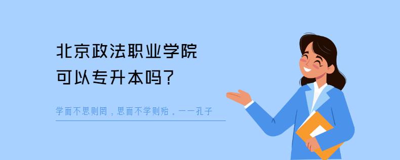 北京政法职业学院可以专升本吗