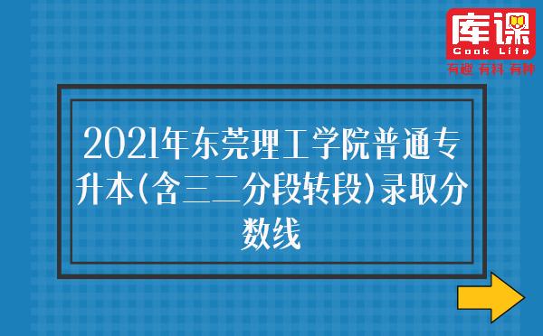 2021年东莞理工学院普通专升本(含三二分段转段)录取分数线