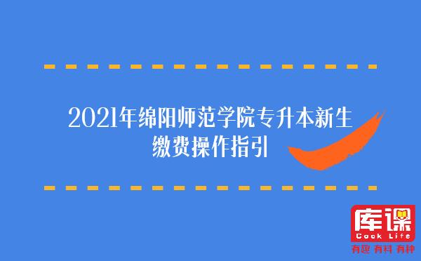 2021年绵阳师范学院专升本新生缴费操作指引