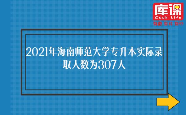 2021年海南师范大学专升本实际录取人数为307人