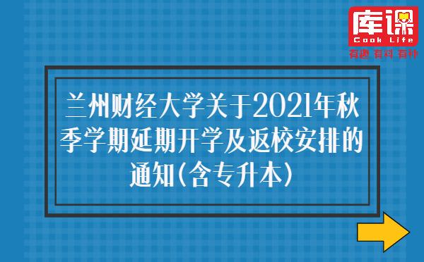 兰州财经大学关于2021年秋季学期延期开学及返校安排的通知(含专升本)