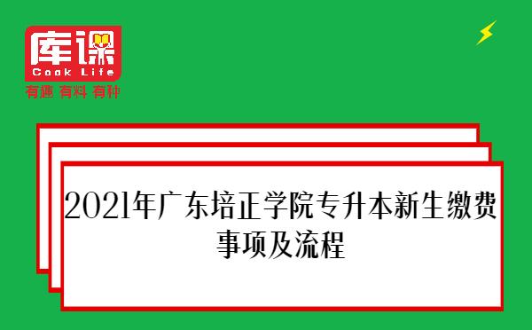 2021年广东培正学院专升本新生缴费事项及流程