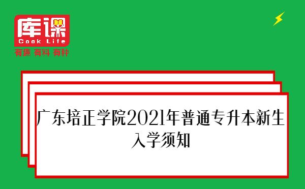 广东培正学院2021年普通专升本新生入学须知