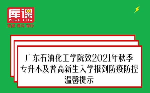 广东石油化工学院致2021年秋季专升本及普高新生入学报到防疫防控温馨提示