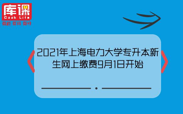 2021年上海电力大学专升本新生网上缴费9月1日开始