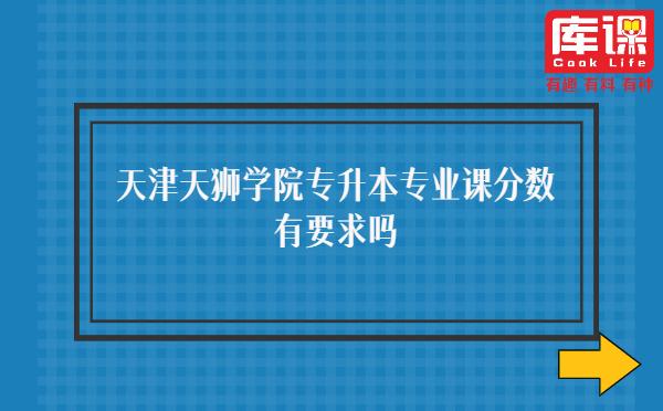 天津天狮学院专升本专业课分数有要求吗