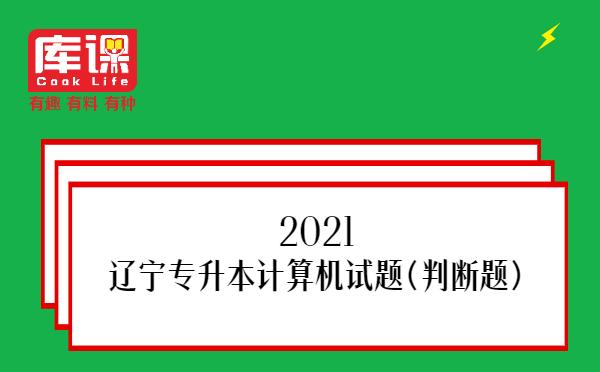 2021辽宁专升本计算机试题(判断题)