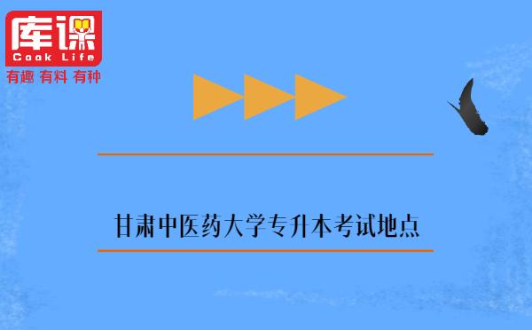甘肃中医药大学专升本考试地点