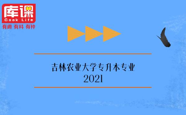 吉林农业大学专升本专业2021