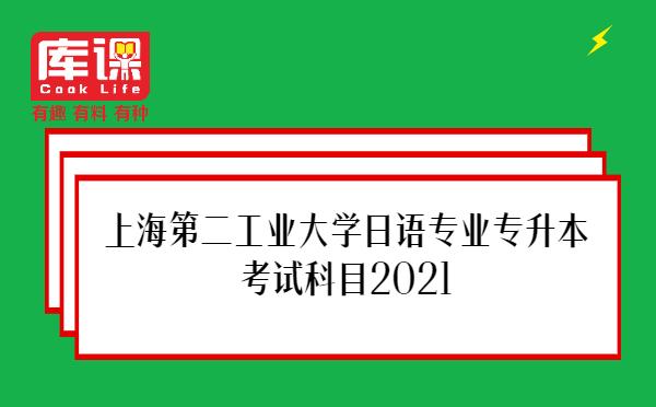 上海第二工业大学日语专业专升本考试科目2021