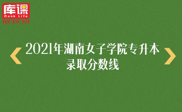 2021年湖南女子学院专升本录取分数线