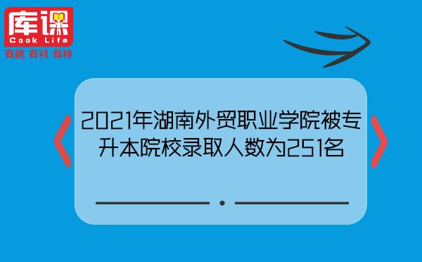 2021年湖南外贸职业学院被专升本院校录取人数为251名