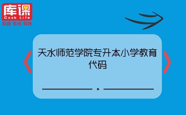 天水师范学院专升本小学教育代码