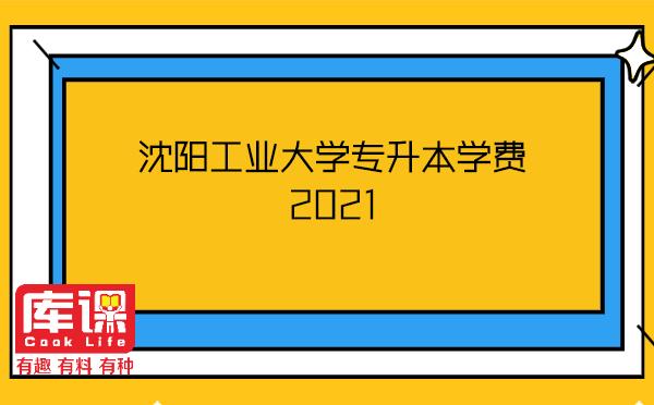 沈阳工业大学专升本学费2021