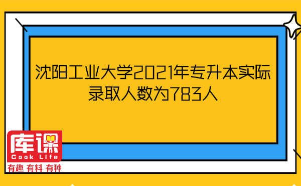 沈阳工业大学2021年专升本实际录取人数为783人