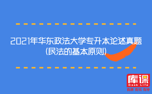 2021年华东政法大学专升本论述真题(民法的基本原则)