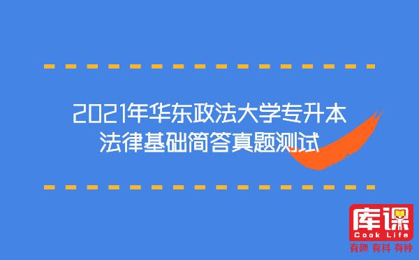 2021年华东政法大学专升本法律基础简答真题测试