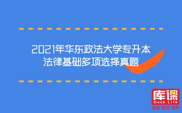 2021年华东政法大学专升本法律基础多项选择真题