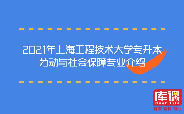 2021年上海工程技术大学专升本劳动与社会保障专业介绍
