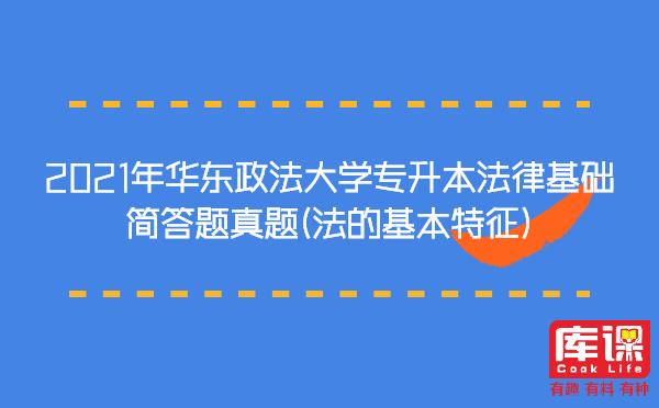 2021年华东政法大学专升本法律基础简答题真题(法的基本特征)