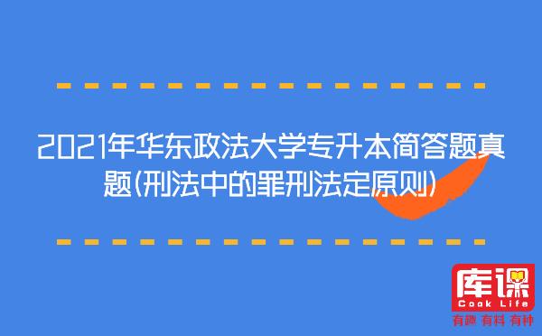 2021年华东政法大学专升本简答题真题(刑法中的罪刑法定原则)